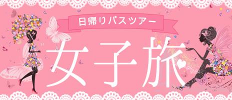 女子旅・女子会におすすめ!日帰りバスツアー!!